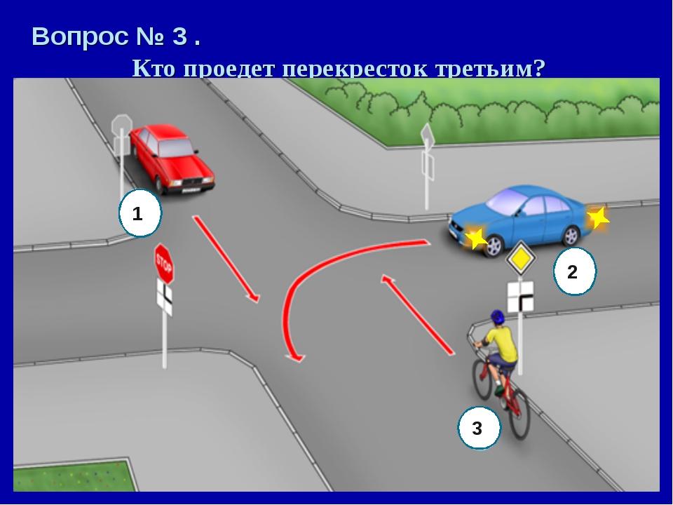 Вопрос № 3 . Кто проедет перекресток третьим? 1 2 3