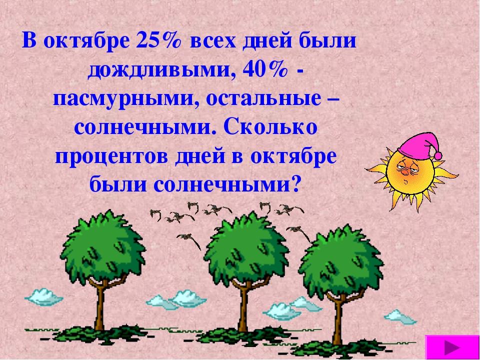 В октябре 25% всех дней были дождливыми, 40% - пасмурными, остальные – солнеч...