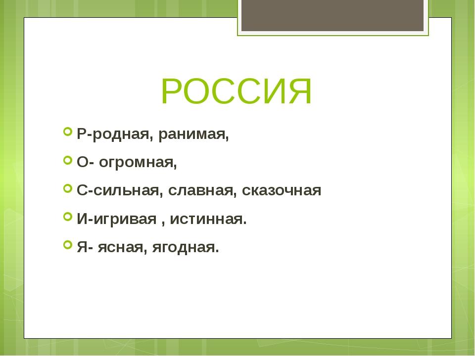РОССИЯ Р-родная, ранимая, О- огромная, С-сильная, славная, сказочная И-игрива...
