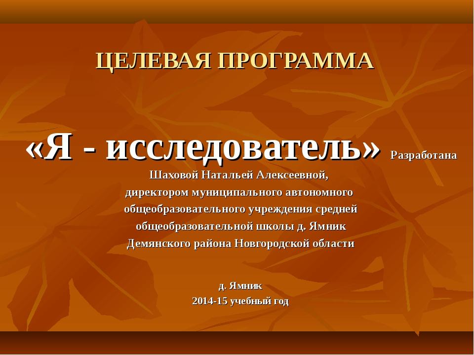 ЦЕЛЕВАЯ ПРОГРАММА «Я - исследователь» Разработана Шаховой Натальей Алексеевн...
