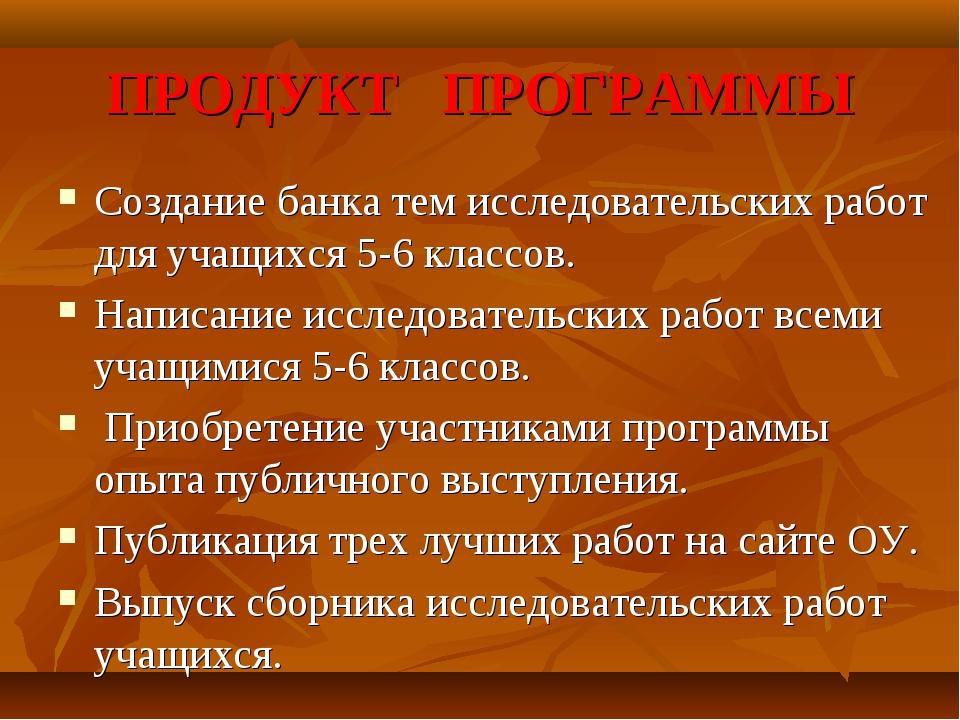 ПРОДУКТ ПРОГРАММЫ Создание банка тем исследовательских работ для учащихся 5-6...