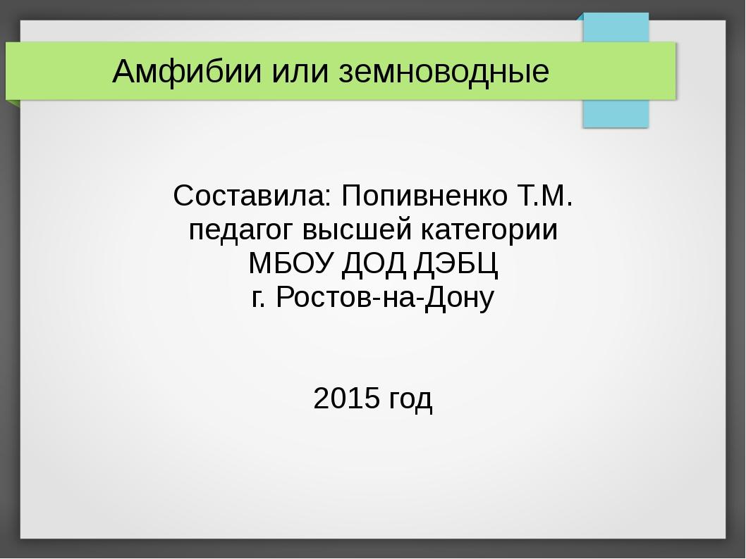 Амфибии или земноводные Составила: Попивненко Т.М. педагог высшей категории...