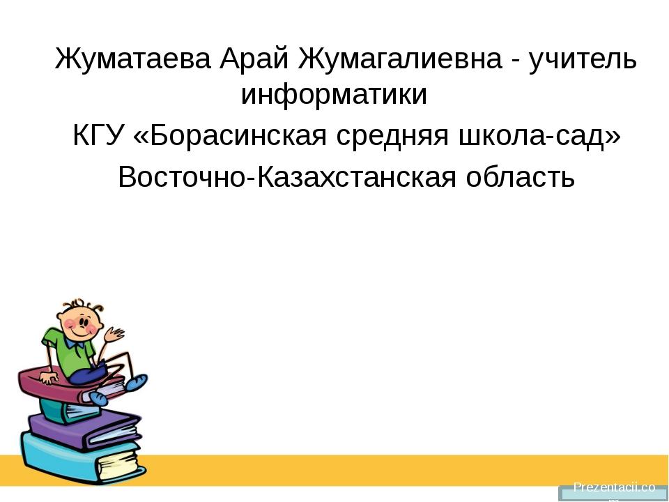 Prezentacii.com Жуматаева Арай Жумагалиевна - учитель информатики КГУ «Бораси...