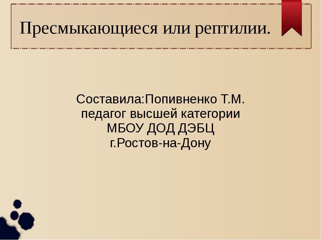 Пресмыкающиеся или рептилии. Составила:Попивненко Т.М. педагог высшей категор...