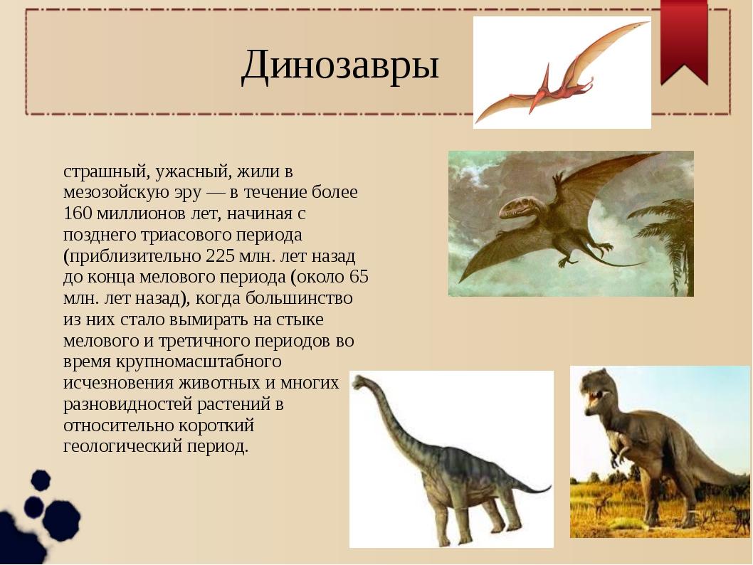 Динозавры Диноза́вры — в переводе как страшный, ужасный, жили в мезозойскую э...