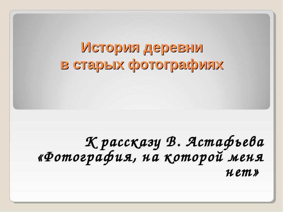 История деревни в старых фотографиях К рассказу В. Астафьева «Фотография, на...