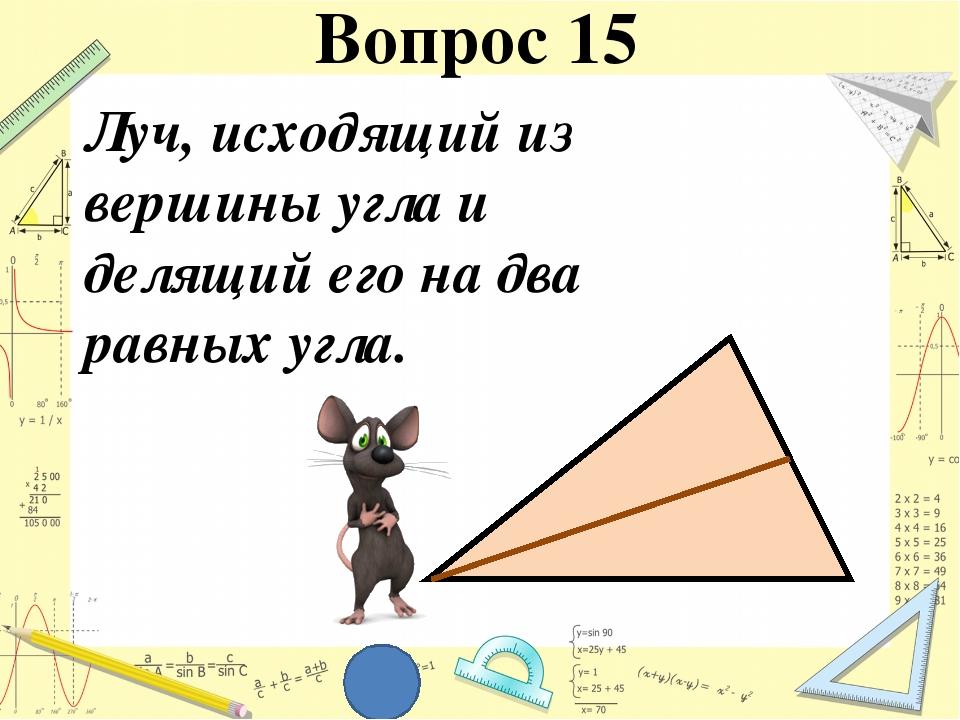 Луч, исходящий из вершины угла и делящий его на два равных угла. Вопрос 15
