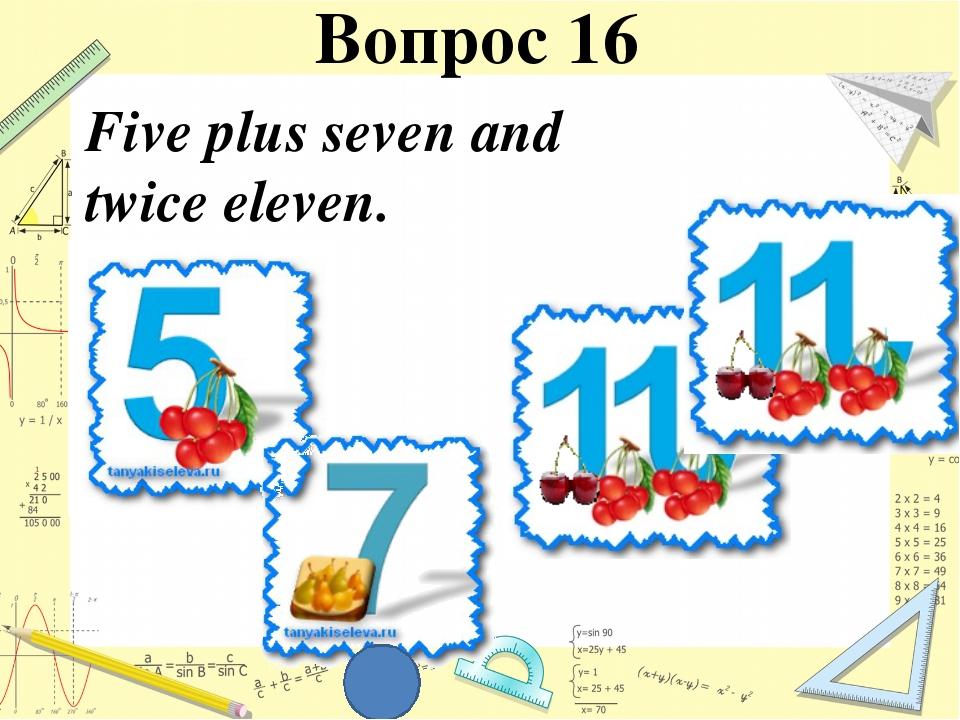 Five plus seven and twice eleven. Вопрос 16