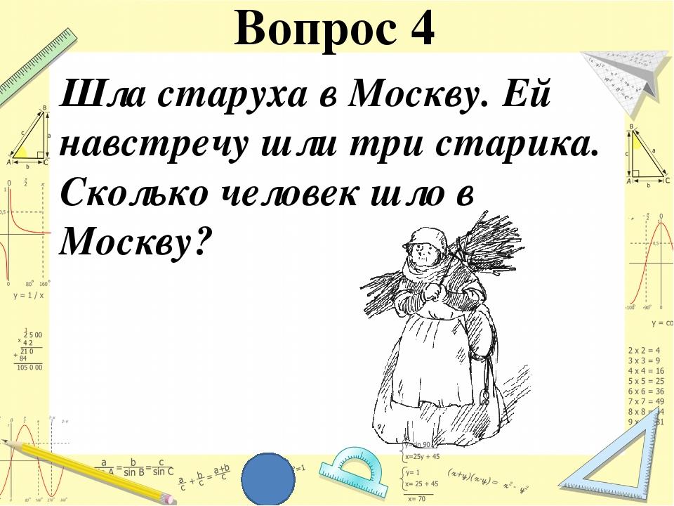 Шла старуха в Москву. Ей навстречу шли три старика. Сколько человек шло в Мос...