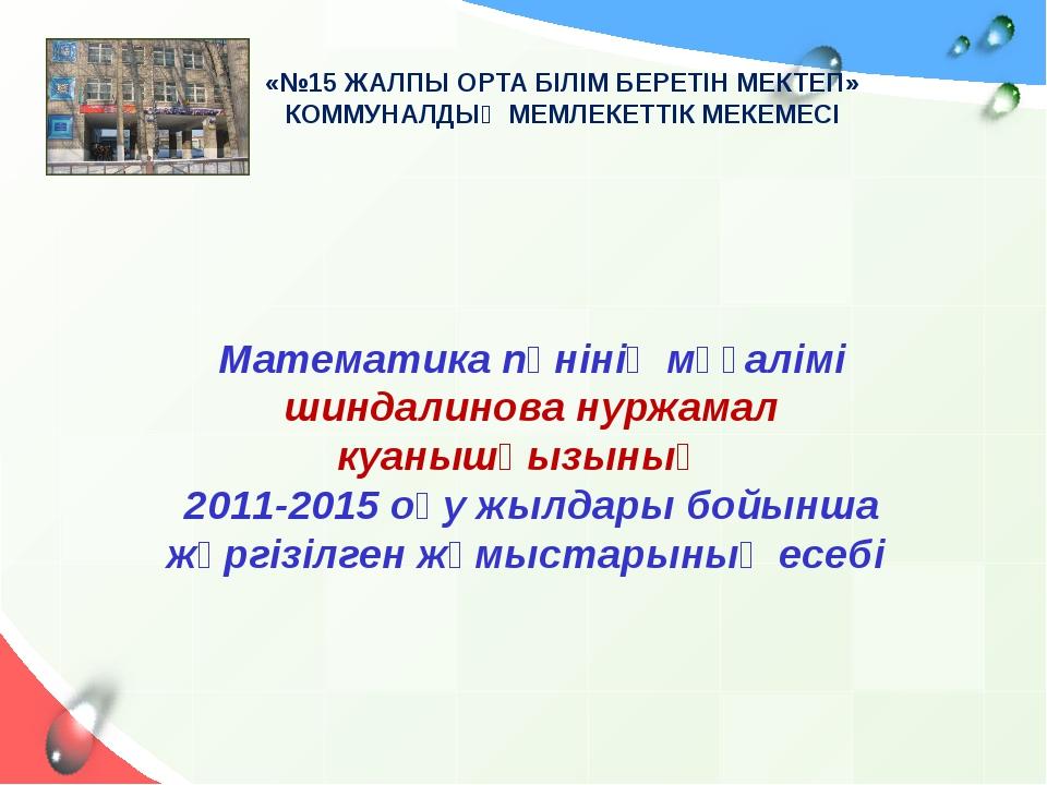 Математика пәнінің мұғалімі шиндалинова нуржамал куанышқызының 2011-2015 оқу...
