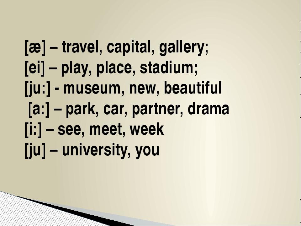 [æ] – travel, capital, gallery; [ei] – play, place, stadium; [ju:] - museum,...