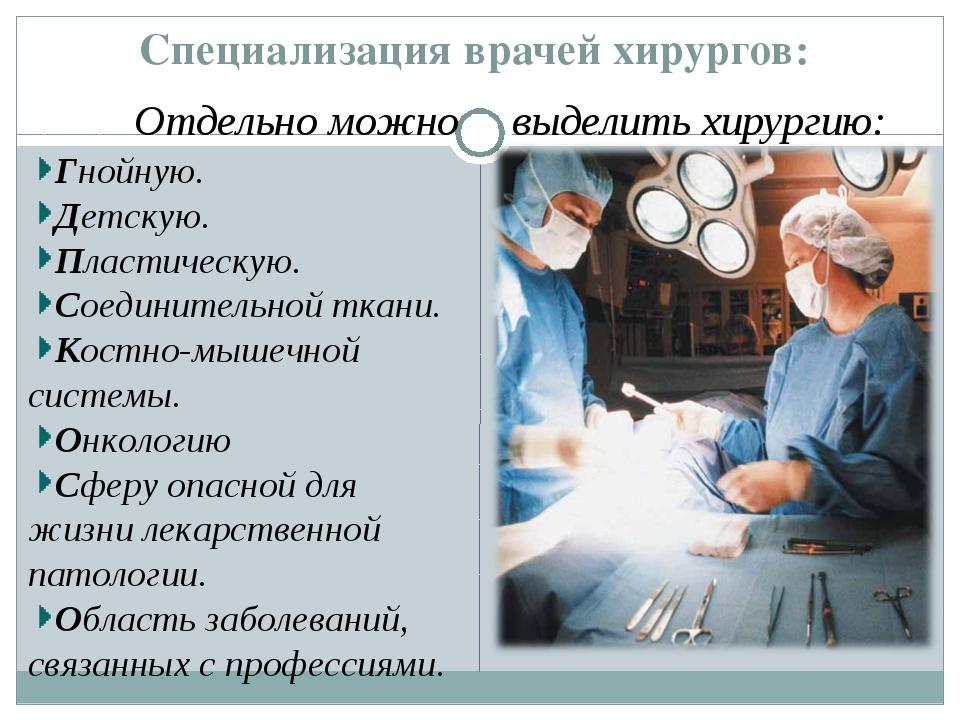 Специализация врачей хирургов: Гнойную. Детскую. Пластическую. Соединительной...