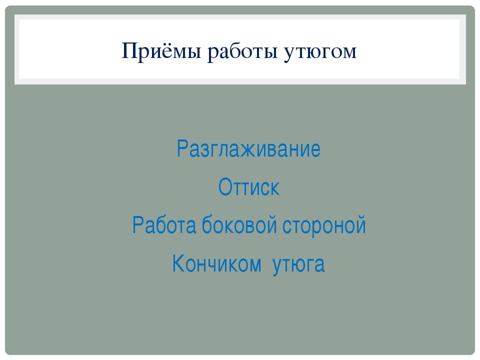 Приёмы работы утюгом Разглаживание Оттиск Работа боковой стороной Кончиком ут...