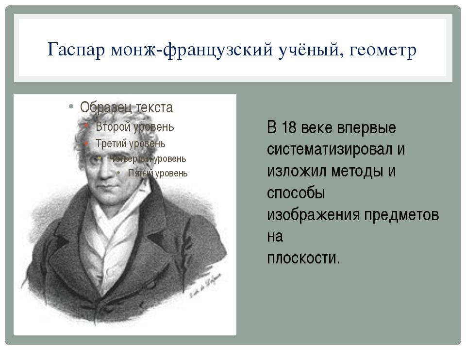 Гаспар монж-французский учёный, геометр В 18 веке впервые систематизировал и...