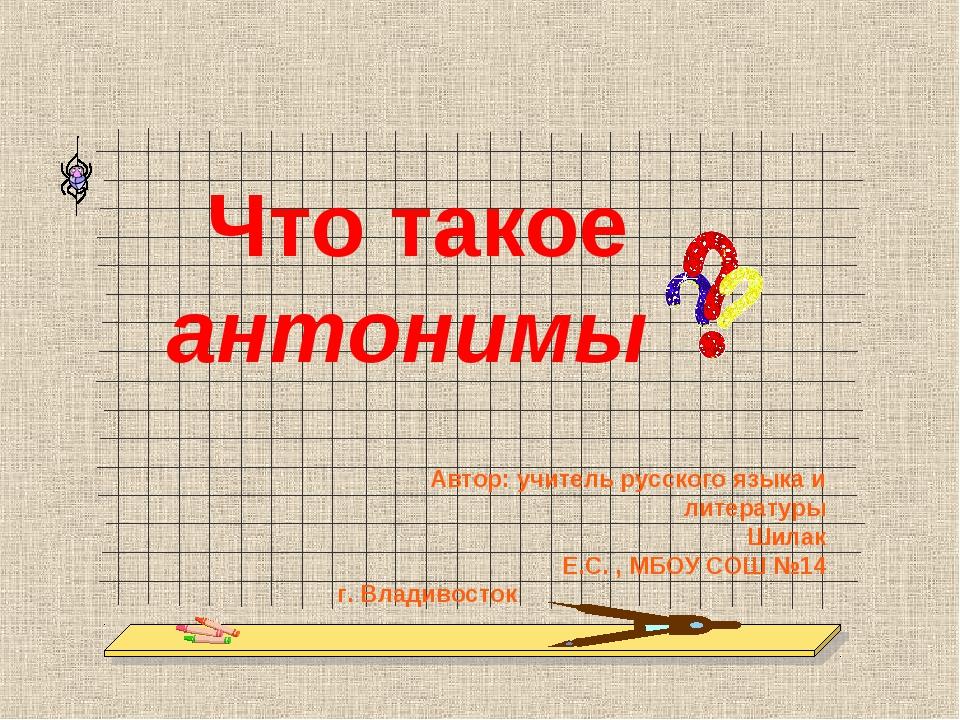 Что такое антонимы Автор: учитель русского языка и литературы Шилак Е.С. , М...