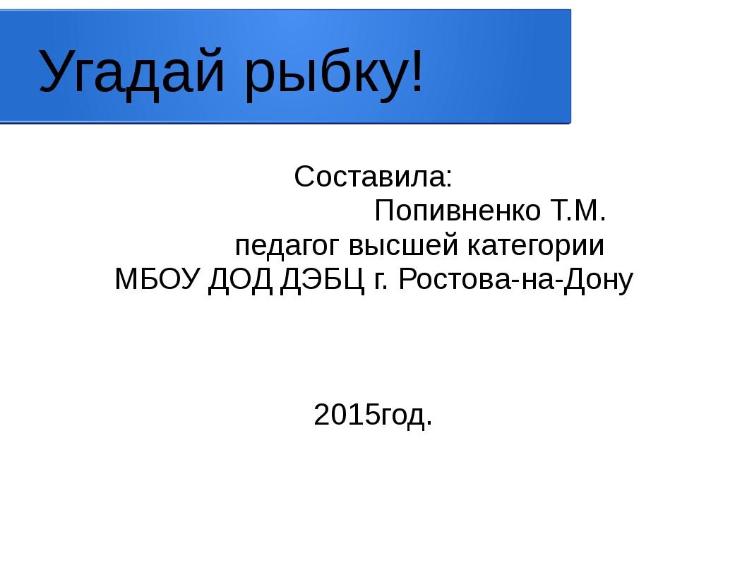 Угадай рыбку! Составила: Попивненко Т.М. педагог высшей категории МБОУ ДОД ДЭ...