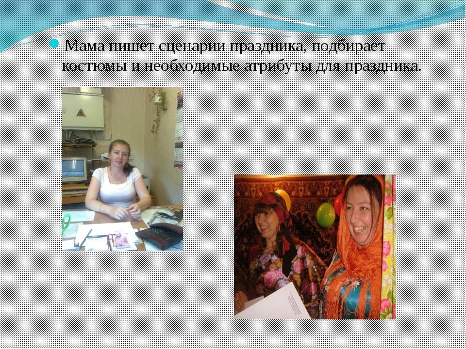 Мама пишет сценарии праздника, подбирает костюмы и необходимые атрибуты для п...