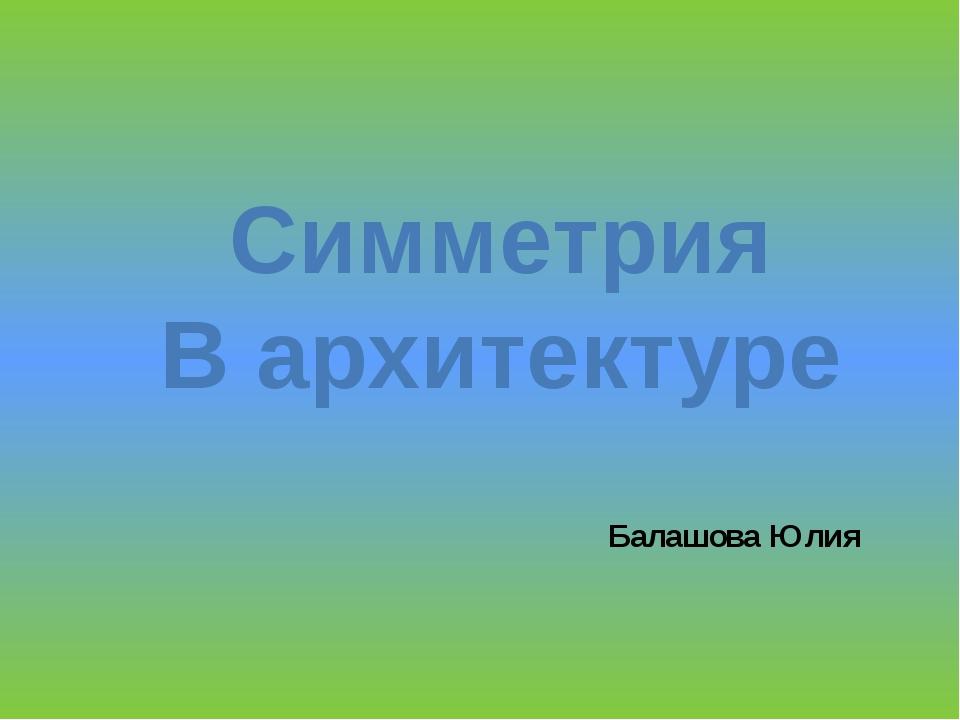 Симметрия В архитектуре Балашова Юлия