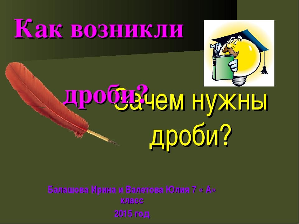 Зачем нужны дроби? Балашова Ирина и Валетова Юлия 7 « А» класс 2015 год Как в...