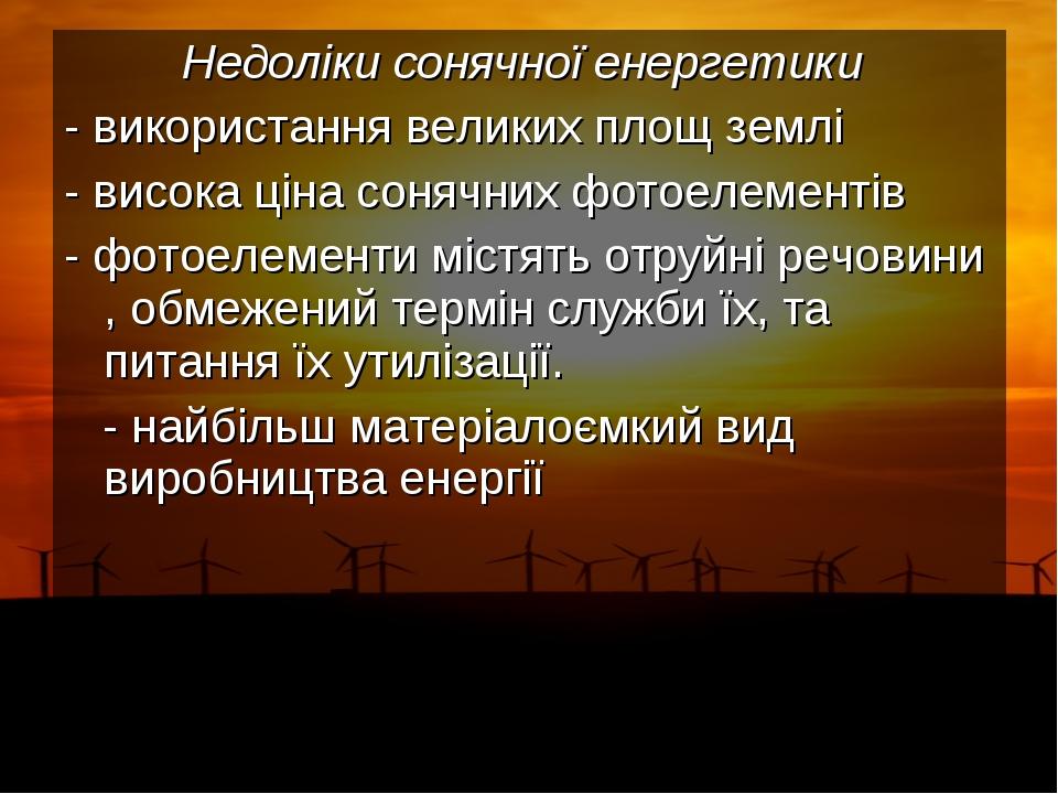 Недоліки сонячної енергетики - використання великих площ землі - висока ціна...