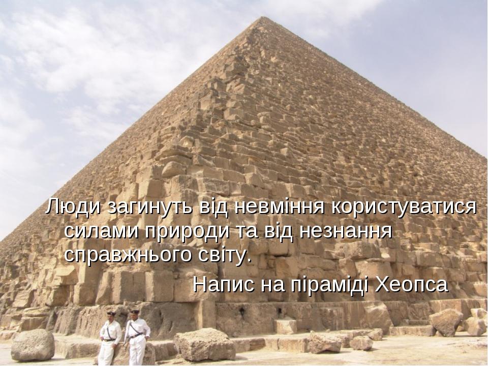 Люди загинуть від невміння користуватися силами природи та від незнання справ...