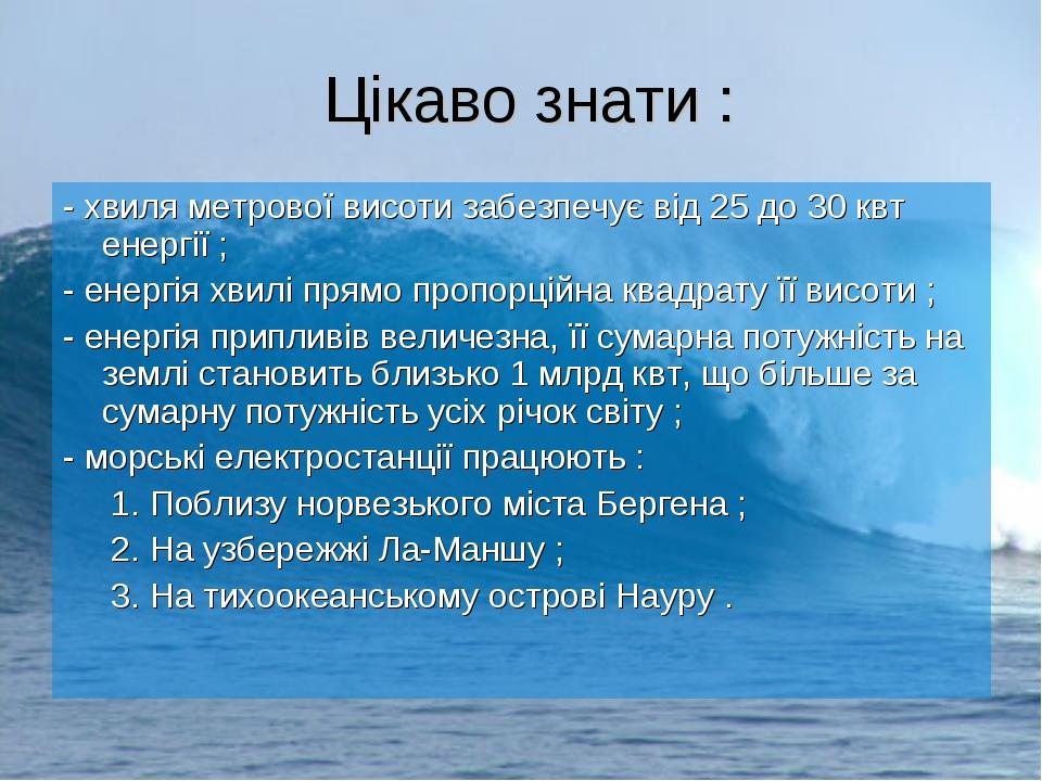 Цікаво знати : - хвиля метрової висоти забезпечує від 25 до 30 квт енергії ;...
