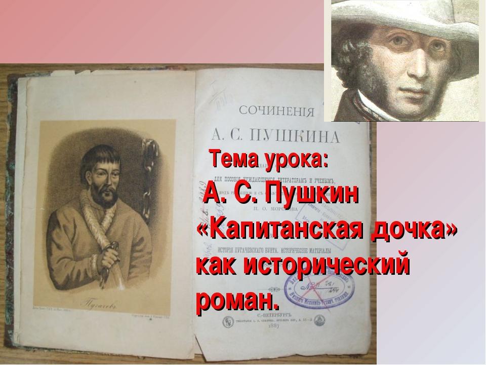 Тема урока: А. С. Пушкин «Капитанская дочка» как исторический роман.