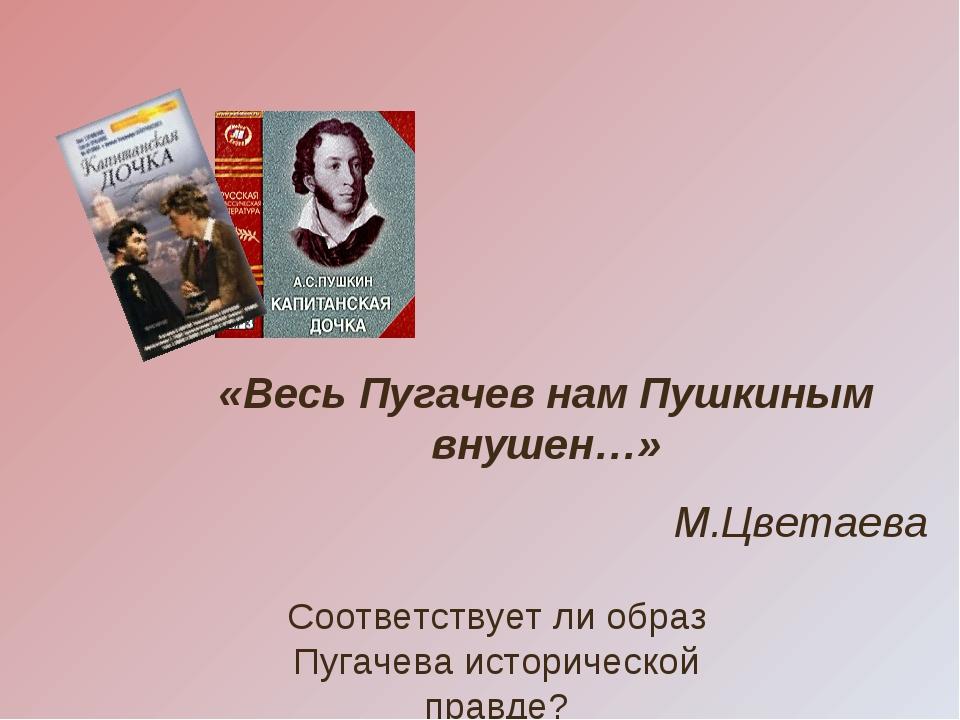«Весь Пугачев нам Пушкиным внушен…» М.Цветаева Соответствует ли образ Пугачев...
