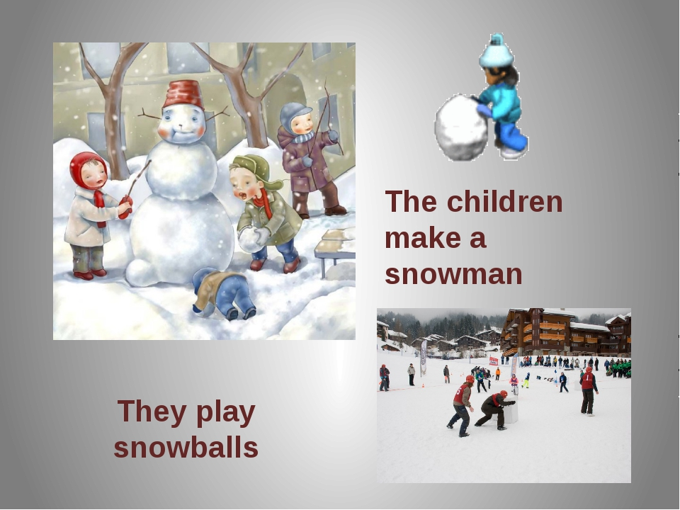 The children make a snowman They play snowballs They play snowballs