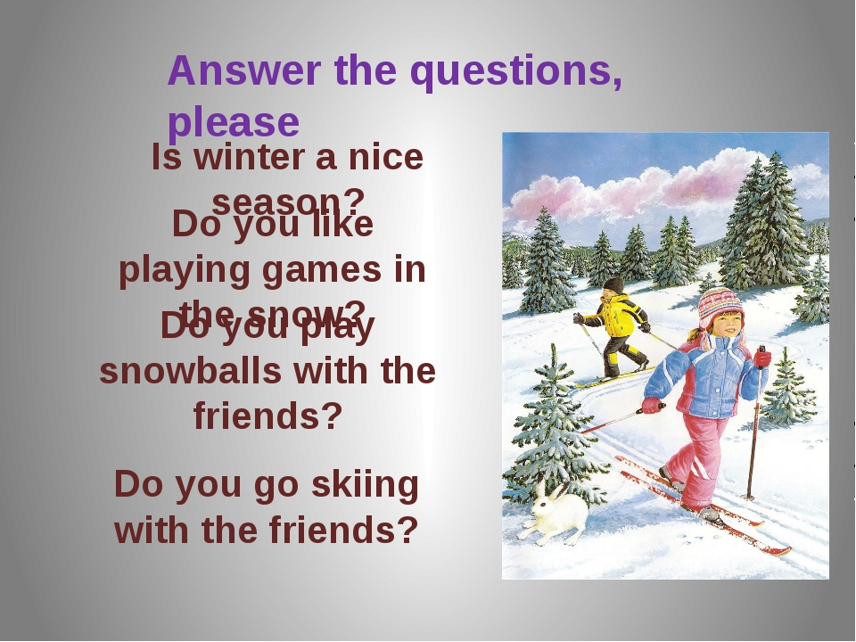 Answer the questions, please Is winter a nice season? Do you like playing gam...