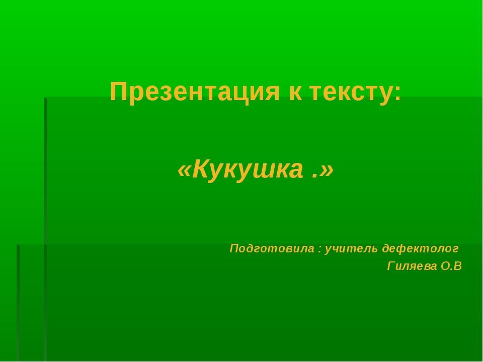 Презентация к тексту: «Кукушка .» Подготовила : учитель дефектолог Гиляева О.В