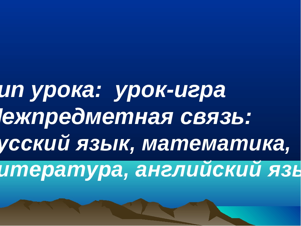 Тип урока: урок-игра Межпредметная связь: русский язык, математика, литерату...