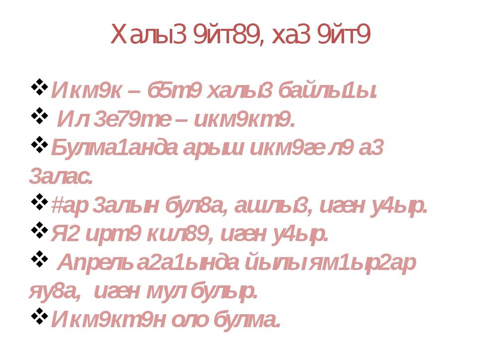 Халы3 9йт89, ха3 9йт9 Икм9к – б5т9 халы3 байлы1ы. Ил 3е79те – икм9кт9. Булма1...